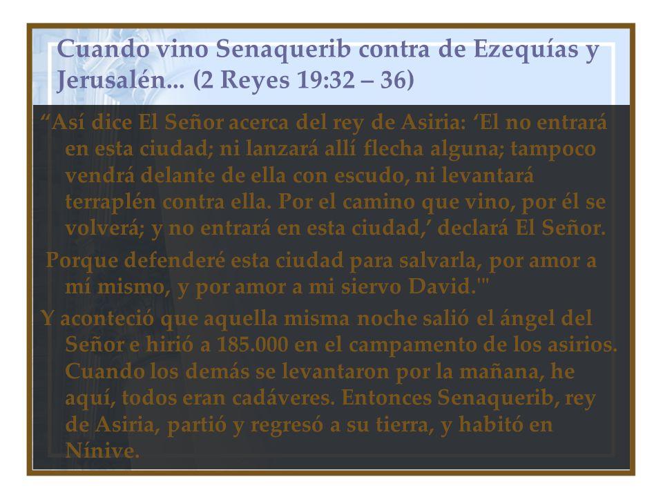 Cuando vino Senaquerib contra de Ezequías y Jerusalén... (2 Reyes 19:32 – 36) Así dice El Señor acerca del rey de Asiria: El no entrará en esta ciudad