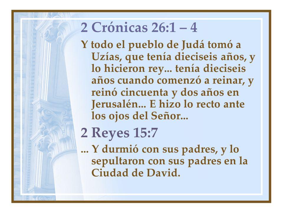 2 Crónicas 26:1 – 4 Y todo el pueblo de Judá tomó a Uzías, que tenía dieciseis años, y lo hicieron rey... tenía dieciseis años cuando comenzó a reinar