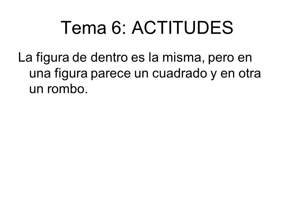 Tema 6: ACTITUDES La figura de dentro es la misma, pero en una figura parece un cuadrado y en otra un rombo.