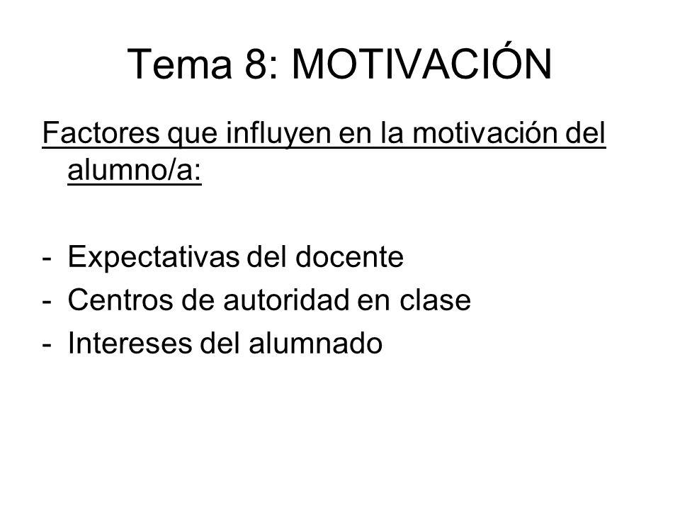 Tema 8: MOTIVACIÓN Factores que influyen en la motivación del alumno/a: -Expectativas del docente -Centros de autoridad en clase -Intereses del alumna
