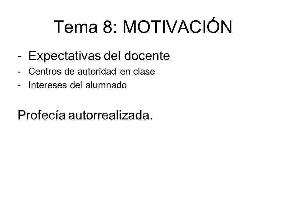 Tema 8: MOTIVACIÓN -Expectativas del docente -Centros de autoridad en clase -Intereses del alumnado Profecía autorrealizada.