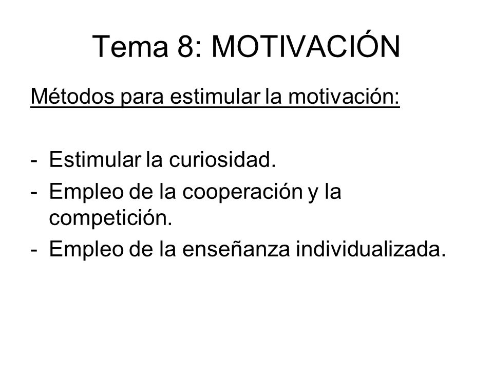 Tema 8: MOTIVACIÓN Métodos para estimular la motivación: -Estimular la curiosidad. -Empleo de la cooperación y la competición. -Empleo de la enseñanza
