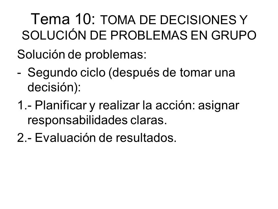 Tema 10: TOMA DE DECISIONES Y SOLUCIÓN DE PROBLEMAS EN GRUPO Solución de problemas: -Segundo ciclo (después de tomar una decisión): 1.- Planificar y r