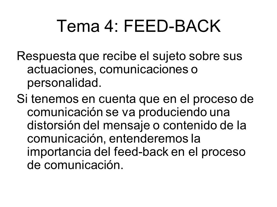 Tema 4: FEED-BACK Respuesta que recibe el sujeto sobre sus actuaciones, comunicaciones o personalidad. Si tenemos en cuenta que en el proceso de comun