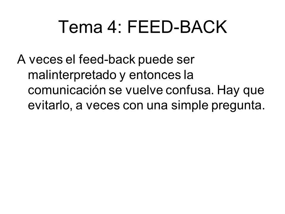 Tema 4: FEED-BACK A veces el feed-back puede ser malinterpretado y entonces la comunicación se vuelve confusa. Hay que evitarlo, a veces con una simpl