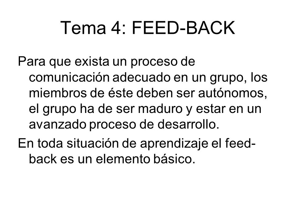 Tema 4: FEED-BACK Para que exista un proceso de comunicación adecuado en un grupo, los miembros de éste deben ser autónomos, el grupo ha de ser maduro