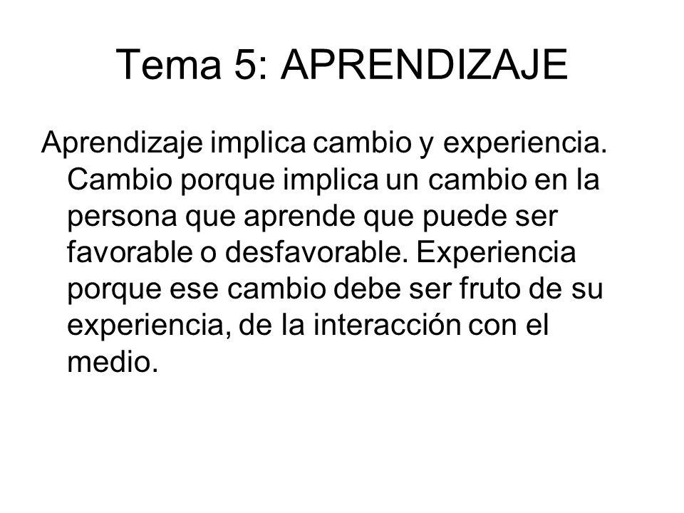 Tema 5: APRENDIZAJE Aprendizaje implica cambio y experiencia. Cambio porque implica un cambio en la persona que aprende que puede ser favorable o desf