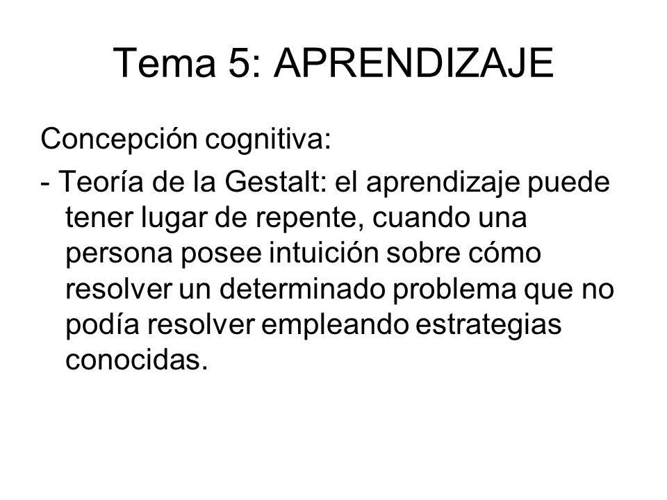 Tema 5: APRENDIZAJE Concepción cognitiva: - Teoría de la Gestalt: el aprendizaje puede tener lugar de repente, cuando una persona posee intuición sobr