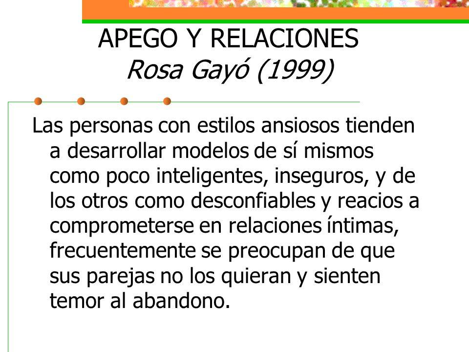 APEGO Y RELACIONES Rosa Gayó (1999) Las personas con estilos ansiosos tienden a desarrollar modelos de sí mismos como poco inteligentes, inseguros, y de los otros como desconfiables y reacios a comprometerse en relaciones íntimas, frecuentemente se preocupan de que sus parejas no los quieran y sienten temor al abandono.
