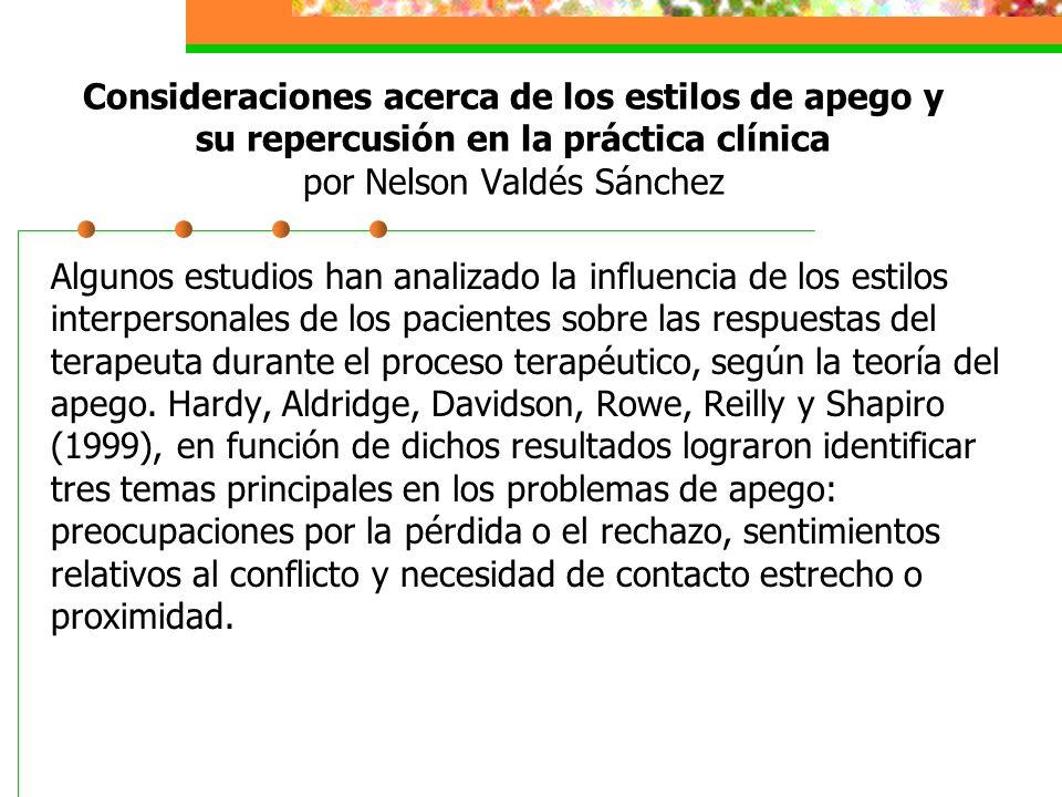 Consideraciones acerca de los estilos de apego y su repercusión en la práctica clínica por Nelson Valdés Sánchez Algunos estudios han analizado la influencia de los estilos interpersonales de los pacientes sobre las respuestas del terapeuta durante el proceso terapéutico, según la teoría del apego.