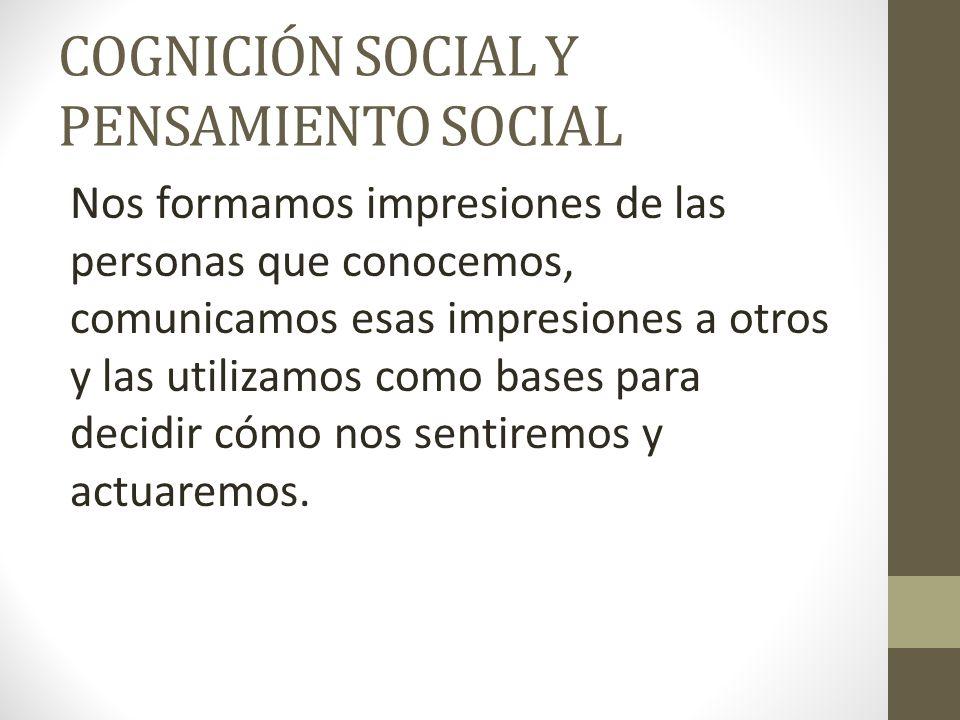 COGNICIÓN SOCIAL Y PENSAMIENTO SOCIAL Nos formamos impresiones de las personas que conocemos, comunicamos esas impresiones a otros y las utilizamos co