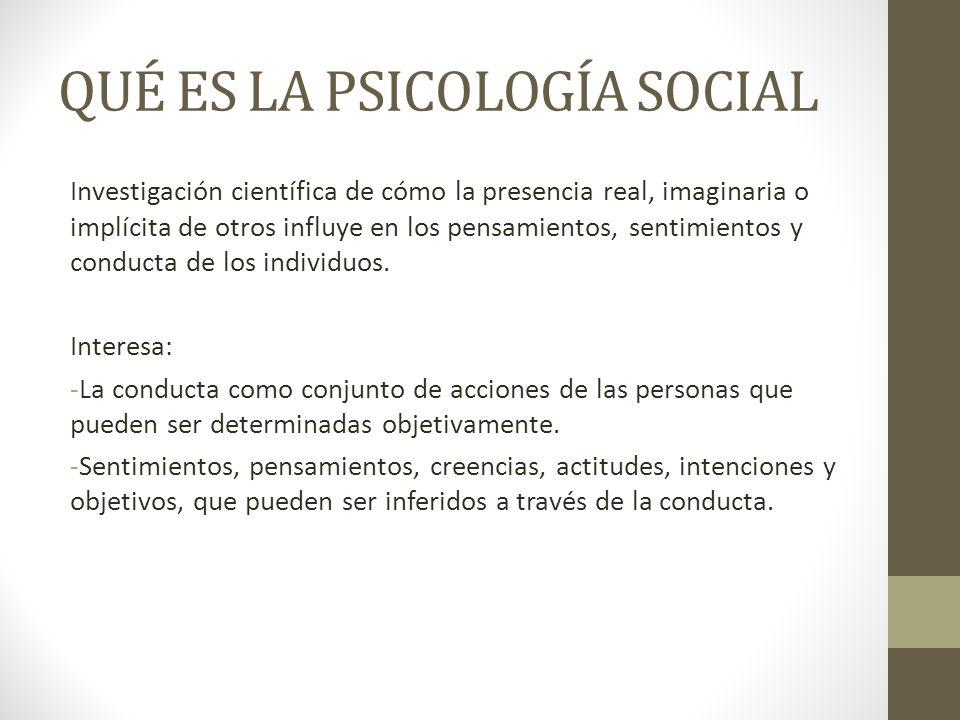 QUÉ ES LA PSICOLOGÍA SOCIAL Investigación científica de cómo la presencia real, imaginaria o implícita de otros influye en los pensamientos, sentimien