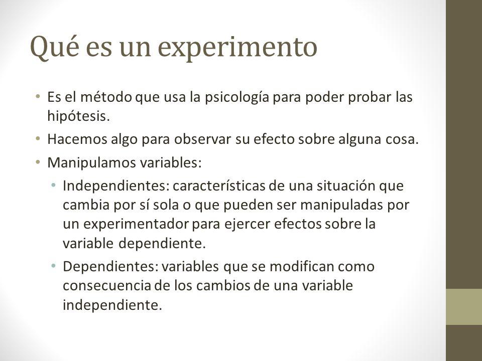 Qué es un experimento Es el método que usa la psicología para poder probar las hipótesis. Hacemos algo para observar su efecto sobre alguna cosa. Mani