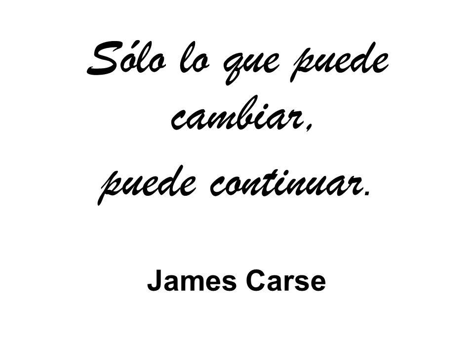 Sólo lo que puede cambiar, puede continuar. James Carse