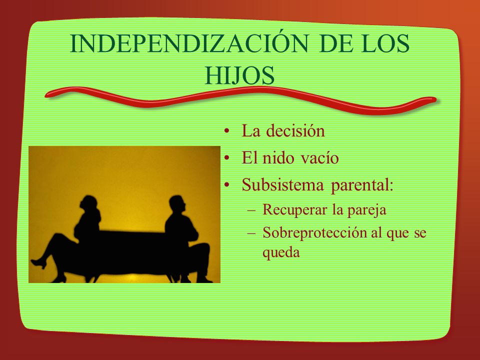 INDEPENDIZACIÓN DE LOS HIJOS La decisión El nido vacío Subsistema parental: –Recuperar la pareja –Sobreprotección al que se queda