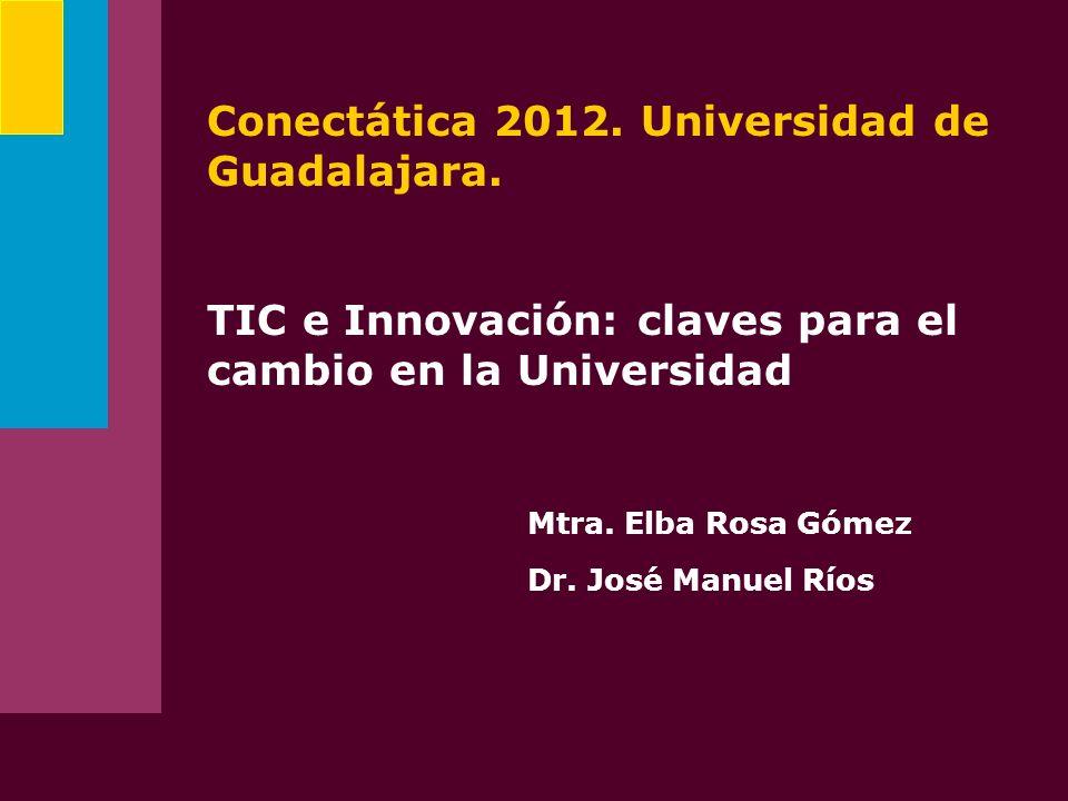 Conectática 2012. Universidad de Guadalajara. TIC e Innovación: claves para el cambio en la Universidad Mtra. Elba Rosa Gómez Dr. José Manuel Ríos
