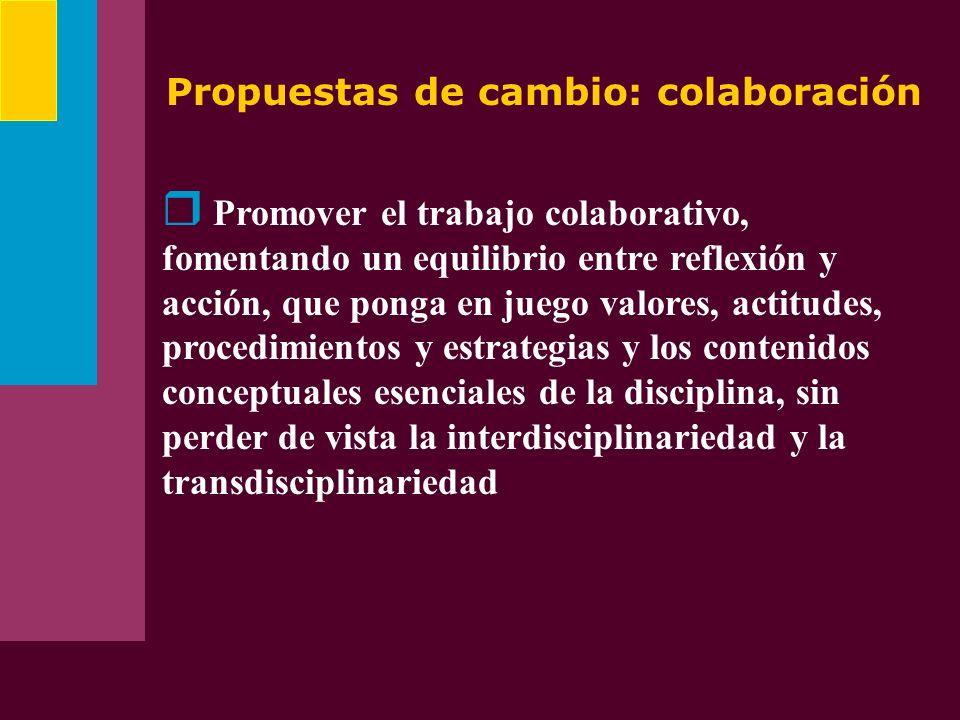 Propuestas de cambio: colaboración Promover el trabajo colaborativo, fomentando un equilibrio entre reflexión y acción, que ponga en juego valores, ac