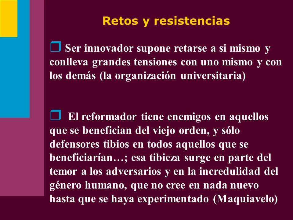 Retos y resistencias Ser innovador supone retarse a si mismo y conlleva grandes tensiones con uno mismo y con los demás (la organización universitaria
