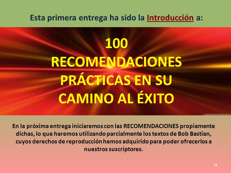 Esta primera entrega ha sido la Introducción a: 100 RECOMENDACIONES PRÁCTICAS EN SU CAMINO AL ÉXITO En la próxima entrega iniciaremos con las RECOMEND