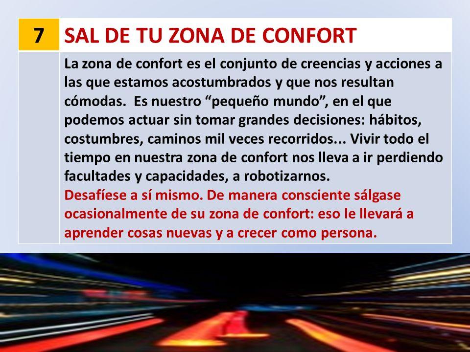7SAL DE TU ZONA DE CONFORT La zona de confort es el conjunto de creencias y acciones a las que estamos acostumbrados y que nos resultan cómodas. Es nu