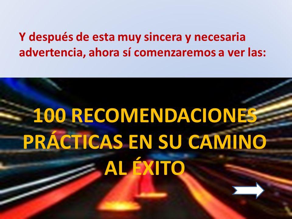 Y después de esta muy sincera y necesaria advertencia, ahora sí comenzaremos a ver las: 100 RECOMENDACIONES PRÁCTICAS EN SU CAMINO AL ÉXITO