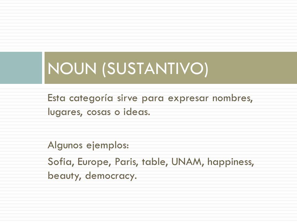 Esta categoría sirve para expresar nombres, lugares, cosas o ideas. Algunos ejemplos: Sofia, Europe, Paris, table, UNAM, happiness, beauty, democracy.