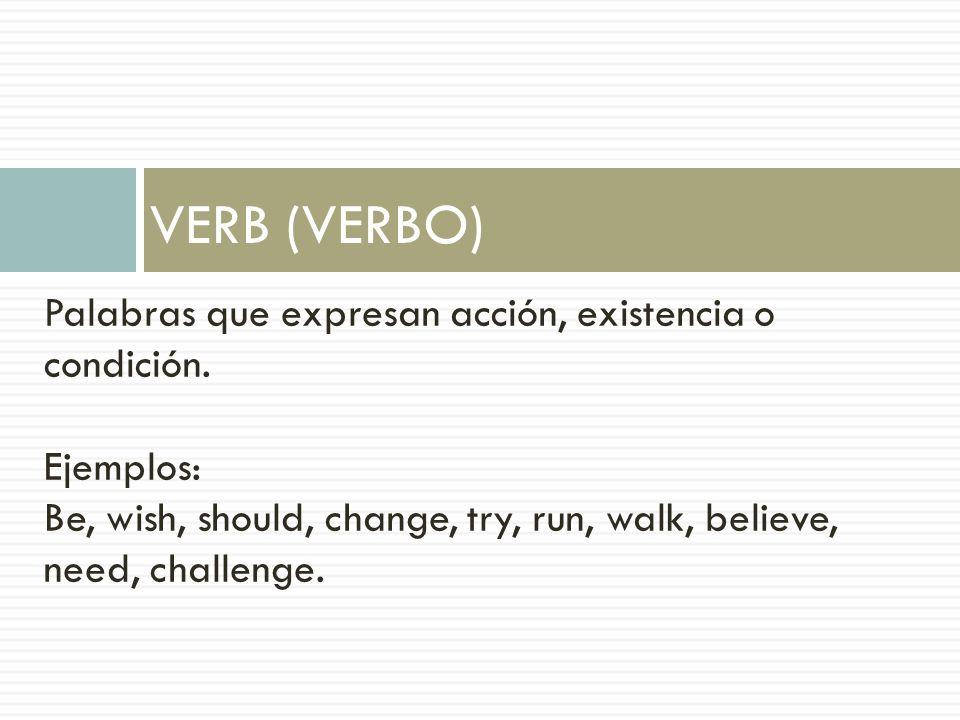 VERB (VERBO) Palabras que expresan acción, existencia o condición. Ejemplos: Be, wish, should, change, try, run, walk, believe, need, challenge.