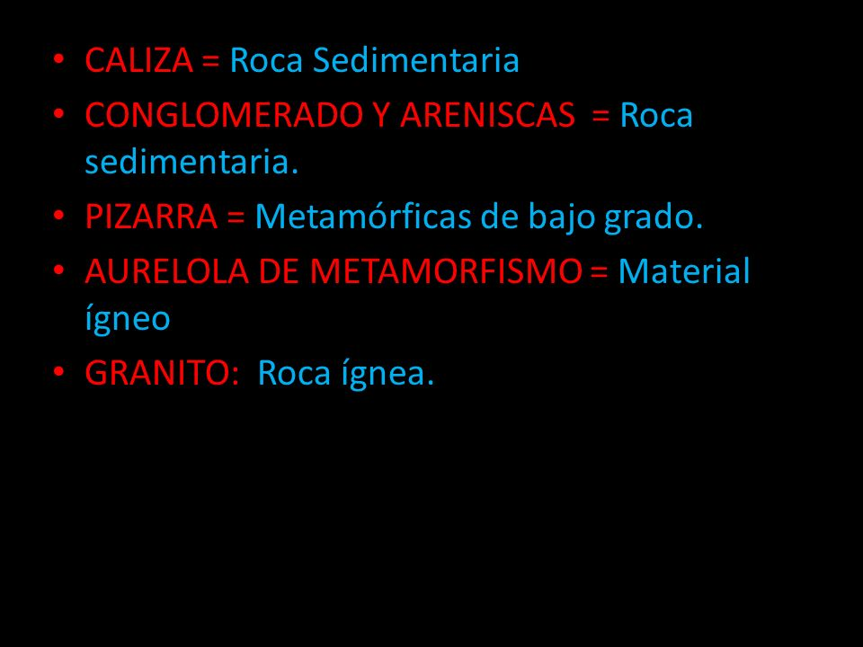 CALIZA = Roca Sedimentaria CONGLOMERADO Y ARENISCAS = Roca sedimentaria. PIZARRA = Metamórficas de bajo grado. AURELOLA DE METAMORFISMO = Material ígn