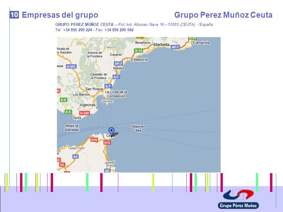 10 Empresas del grupoGrupo Perez Muñoz Ceuta GRUPO PEREZ MUÑOZ CEUTA – Pol. Ind. Alboran, Nave 16 – 51003 (CEUTA) - España Tel: +34 856 200 224 - Fax: