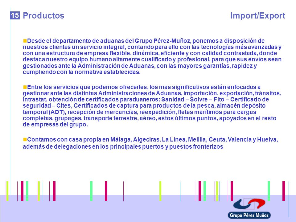 15 ProductosImport/Export Desde el departamento de aduanas del Grupo Pérez-Muñoz, ponemos a disposición de nuestros clientes un servicio integral, con