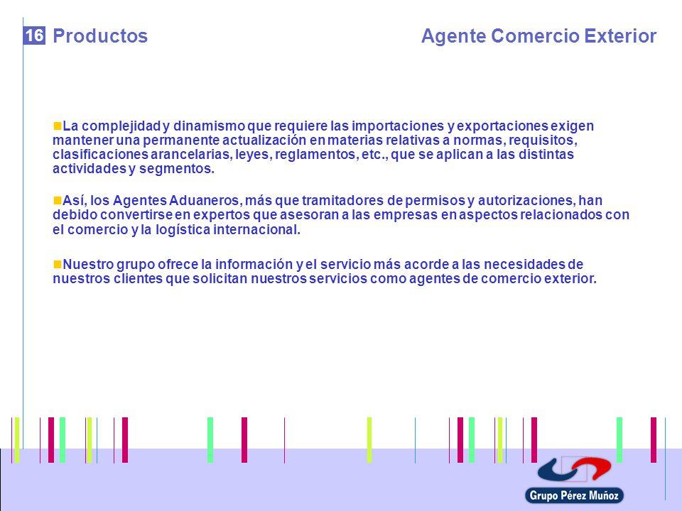 16 ProductosAgente Comercio Exterior La complejidad y dinamismo que requiere las importaciones y exportaciones exigen mantener una permanente actualiz