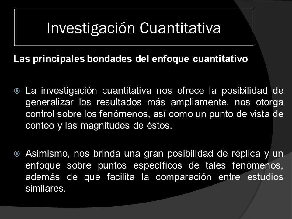 Investigación Cuantitativa Las principales bondades del enfoque cuantitativo El método cuantitativo ha sido el más usado por ciencias como la Física, Química y Biología.
