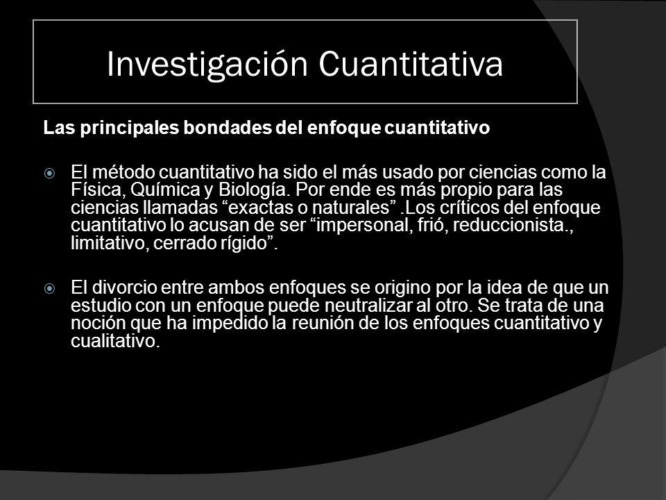 Investigación Cuantitativa Las principales bondades del enfoque cuantitativo El método cuantitativo ha sido el más usado por ciencias como la Física,