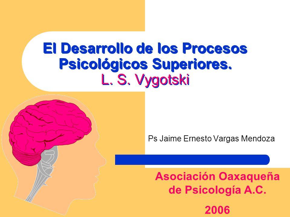 El Desarrollo de los Procesos Psicológicos Superiores. L. S. Vygotski Ps Jaime Ernesto Vargas Mendoza Asociación Oaxaqueña de Psicología A.C. 2006