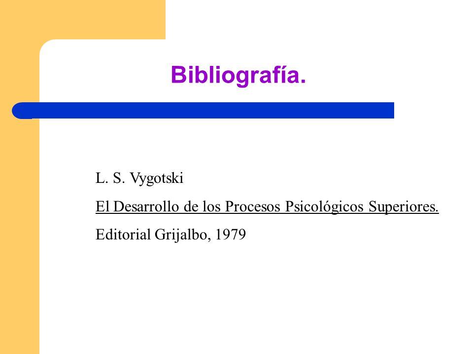 Bibliografía. L. S. Vygotski El Desarrollo de los Procesos Psicológicos Superiores. Editorial Grijalbo, 1979