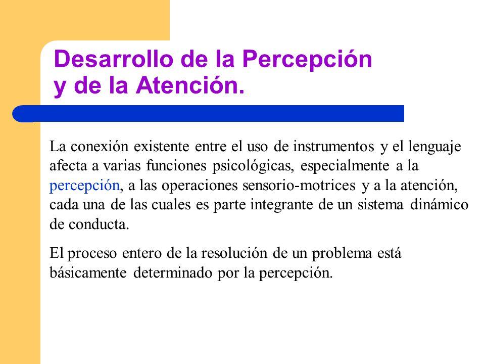 Desarrollo de la Percepción y de la Atención. La conexión existente entre el uso de instrumentos y el lenguaje afecta a varias funciones psicológicas,