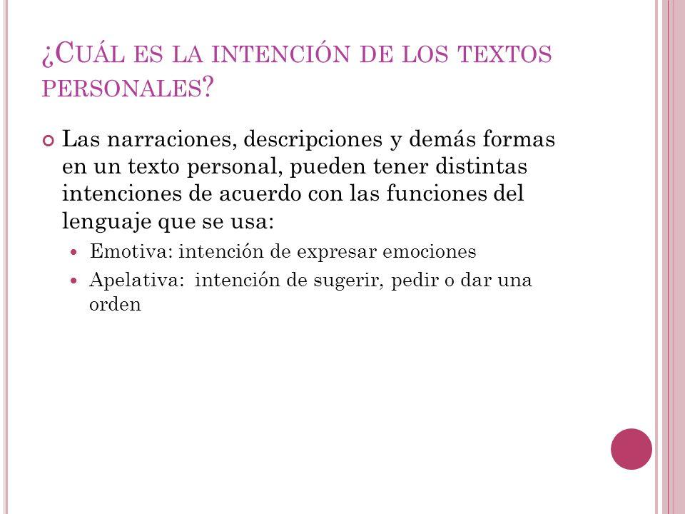 ¿C UÁL ES LA INTENCIÓN DE LOS TEXTOS PERSONALES ? Las narraciones, descripciones y demás formas en un texto personal, pueden tener distintas intencion