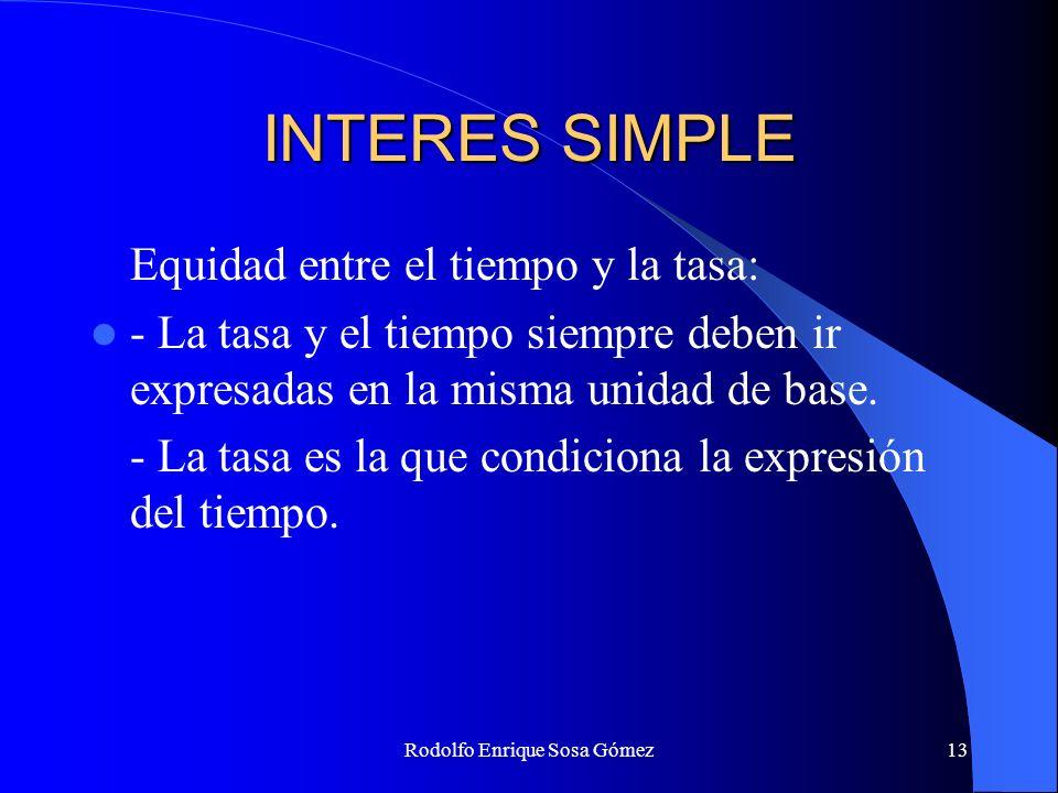 Rodolfo Enrique Sosa Gómez13 INTERES SIMPLE Equidad entre el tiempo y la tasa: - La tasa y el tiempo siempre deben ir expresadas en la misma unidad de