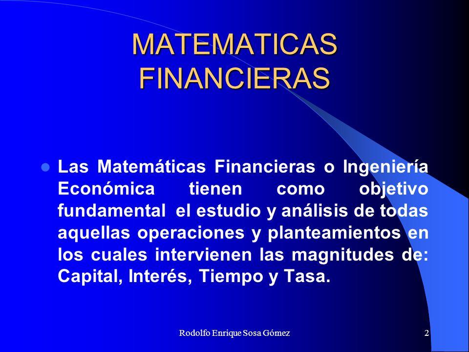 Rodolfo Enrique Sosa Gómez2 MATEMATICAS FINANCIERAS Las Matemáticas Financieras o Ingeniería Económica tienen como objetivo fundamental el estudio y a