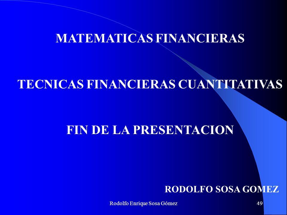 Rodolfo Enrique Sosa Gómez49 MATEMATICAS FINANCIERAS TECNICAS FINANCIERAS CUANTITATIVAS FIN DE LA PRESENTACION RODOLFO SOSA GOMEZ