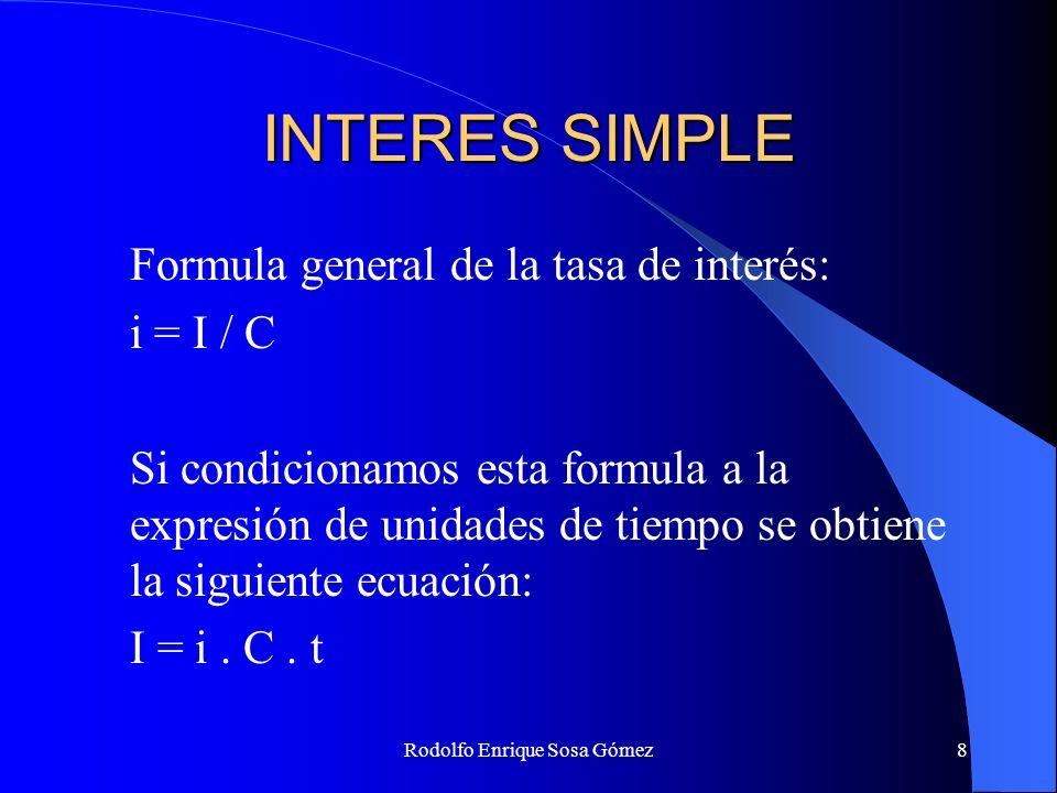 Rodolfo Enrique Sosa Gómez8 INTERES SIMPLE Formula general de la tasa de interés: i = I / C Si condicionamos esta formula a la expresión de unidades d