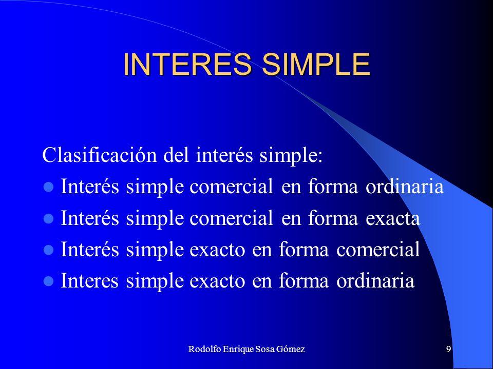 Rodolfo Enrique Sosa Gómez9 INTERES SIMPLE Clasificación del interés simple: Interés simple comercial en forma ordinaria Interés simple comercial en f