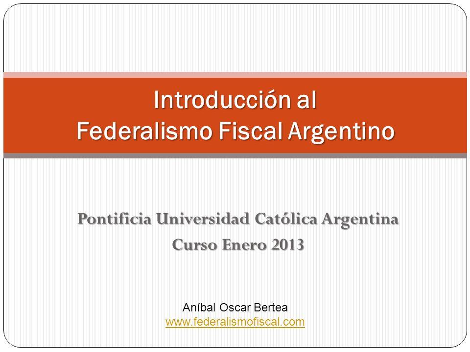Pontificia Universidad Católica Argentina Curso Enero 2013 Introducción al Federalismo Fiscal Argentino Aníbal Oscar Bertea www.federalismofiscal.com