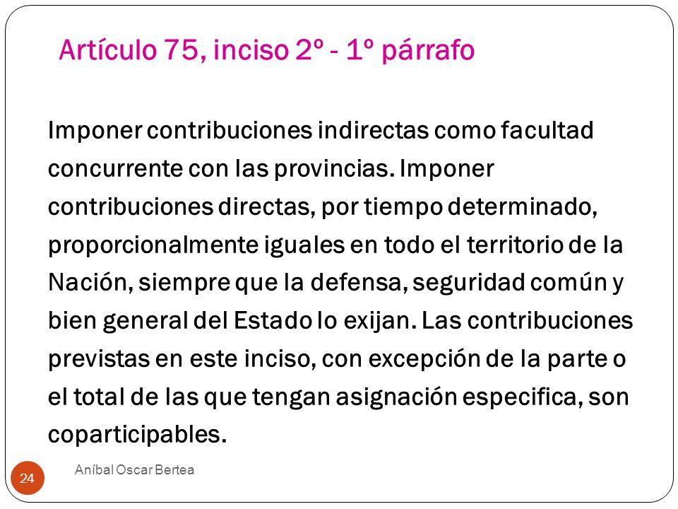 Artículo 75, inciso 2º - 1º párrafo Imponer contribuciones indirectas como facultad concurrente con las provincias. Imponer contribuciones directas, p