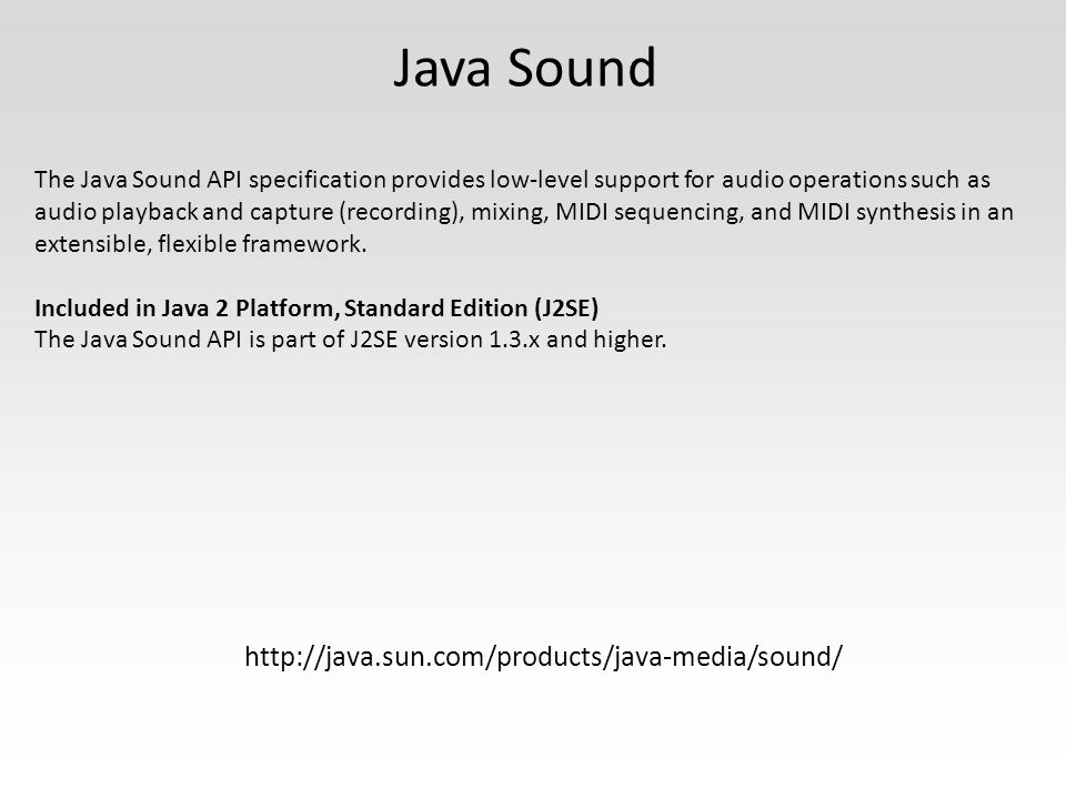 Java Sound The Java Sound API specification provides low-level support for audio operations such as audio playback and capture (recording), mixing, MIDI sequencing, and MIDI synthesis in an extensible, flexible framework.