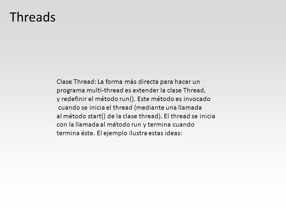 public class ThreadEjemplo extends Thread { public ThreadEjemplo(String str) { super(str); } public void run() { for (int i = 0; i < 10 ; i++) System.out.println(i + + getName()); System.out.println( Termina thread + getName()); } public static void main (String [] args) { new ThreadEjemplo( Pepe ).start(); new ThreadEjemplo( Juan ).start(); System.out.println( Termina thread main ); } } Al ejecutar varias veces el programa, verán que no siempre se comporta igual.