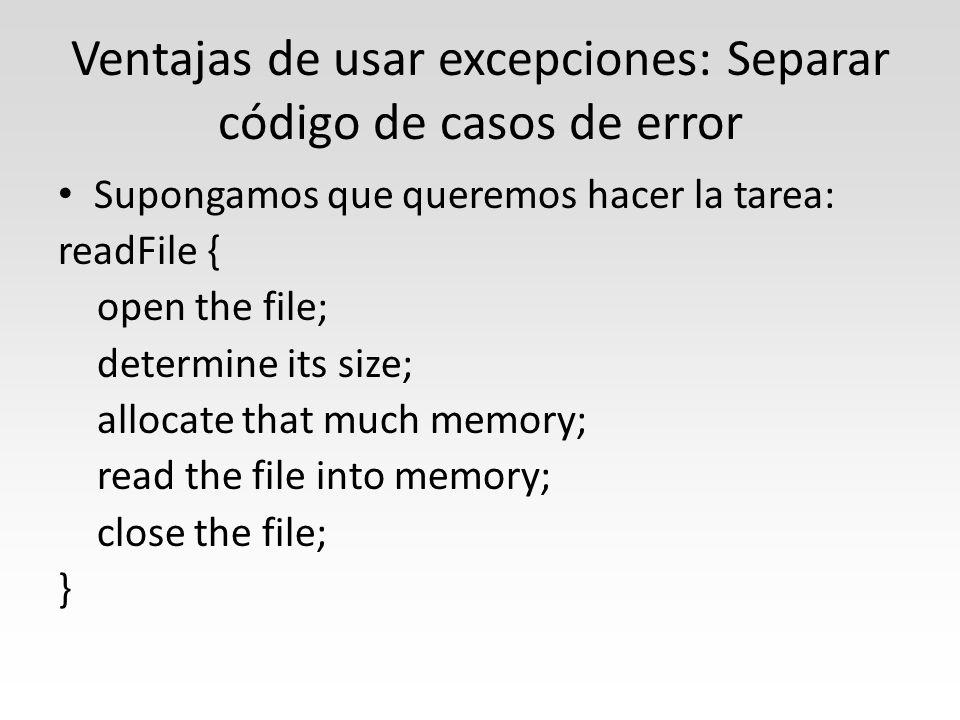 Ventajas de usar excepciones: Separar código de casos de error Supongamos que queremos hacer la tarea: readFile { open the file; determine its size; allocate that much memory; read the file into memory; close the file; }