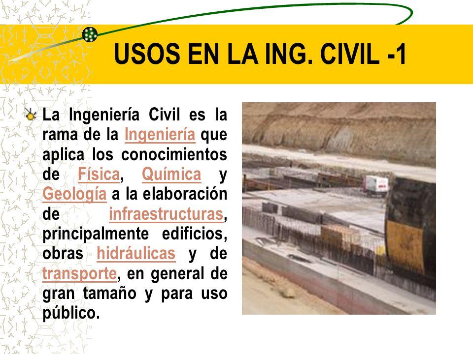 USOS EN LA ING. CIVIL -1 La Ingeniería Civil es la rama de la Ingeniería que aplica los conocimientos de Física, Química y Geología a la elaboración d