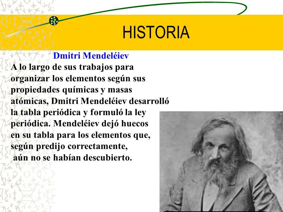 HISTORIA Dmitri Mendeléiev A lo largo de sus trabajos para organizar los elementos según sus propiedades químicas y masas atómicas, Dmitri Mendeléiev