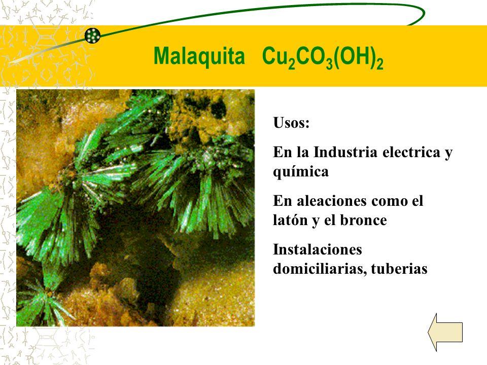 Malaquita Cu 2 CO 3 (OH) 2 Usos: En la Industria electrica y química En aleaciones como el latón y el bronce Instalaciones domiciliarias, tuberias